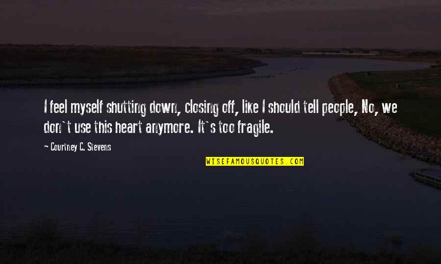 Closing Your Heart Quotes By Courtney C. Stevens: I feel myself shutting down, closing off, like