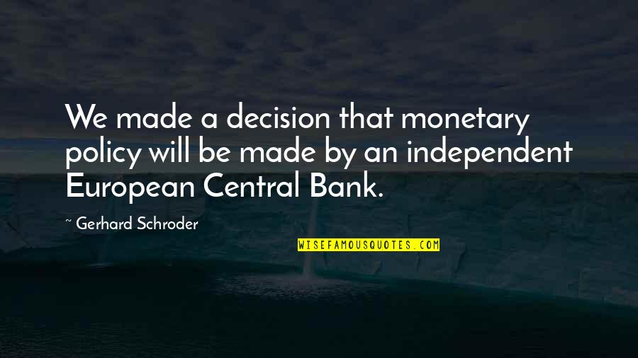 Closing Your Heart Quotes By Gerhard Schroder: We made a decision that monetary policy will
