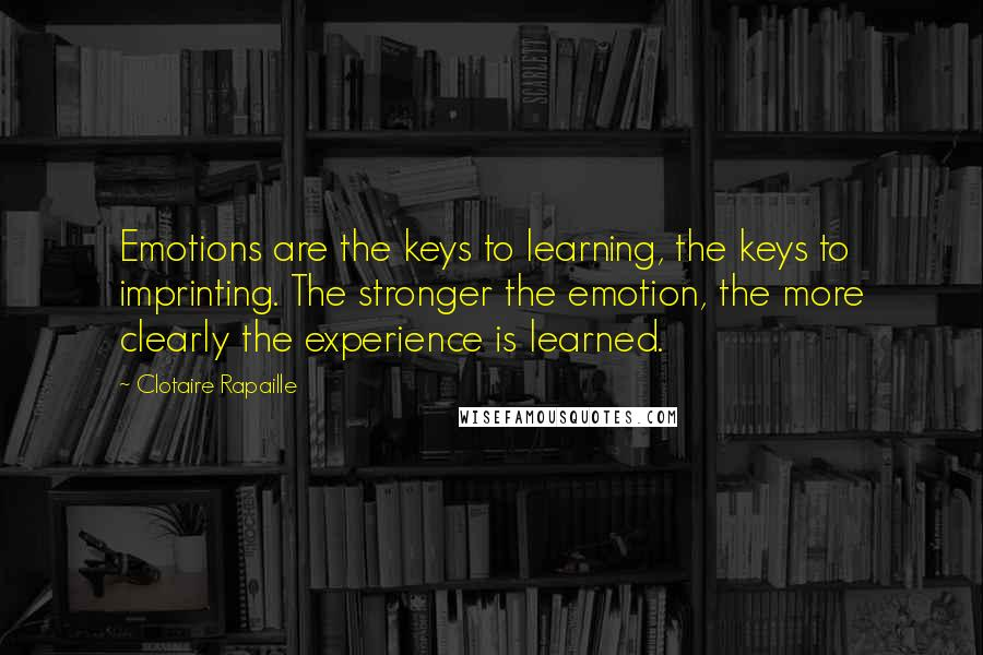 Clotaire Rapaille quotes: Emotions are the keys to learning, the keys to imprinting. The stronger the emotion, the more clearly the experience is learned.