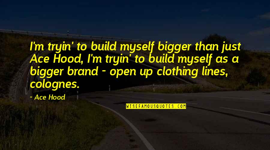 Clothing Line Quotes By Ace Hood: I'm tryin' to build myself bigger than just