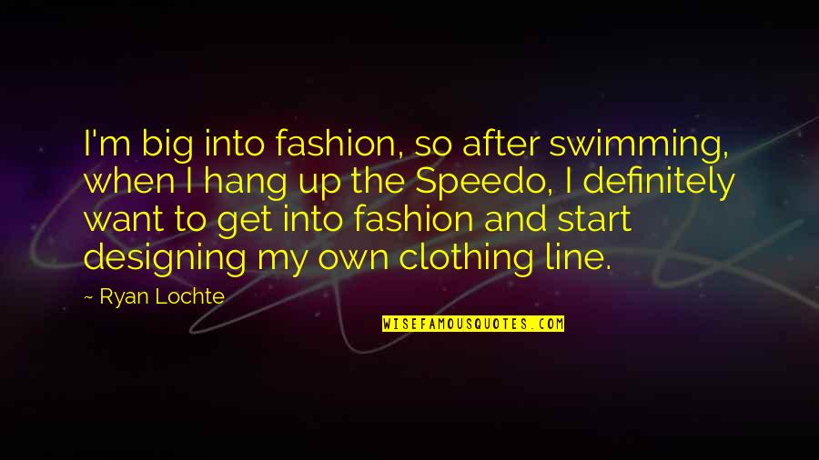 Clothing Line Quotes By Ryan Lochte: I'm big into fashion, so after swimming, when