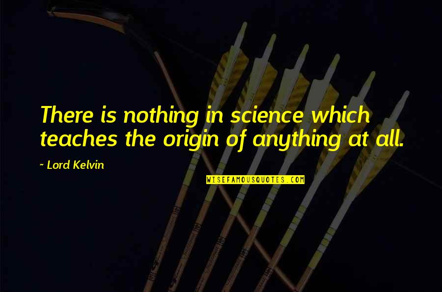 Clothing The Poor Quotes By Lord Kelvin: There is nothing in science which teaches the