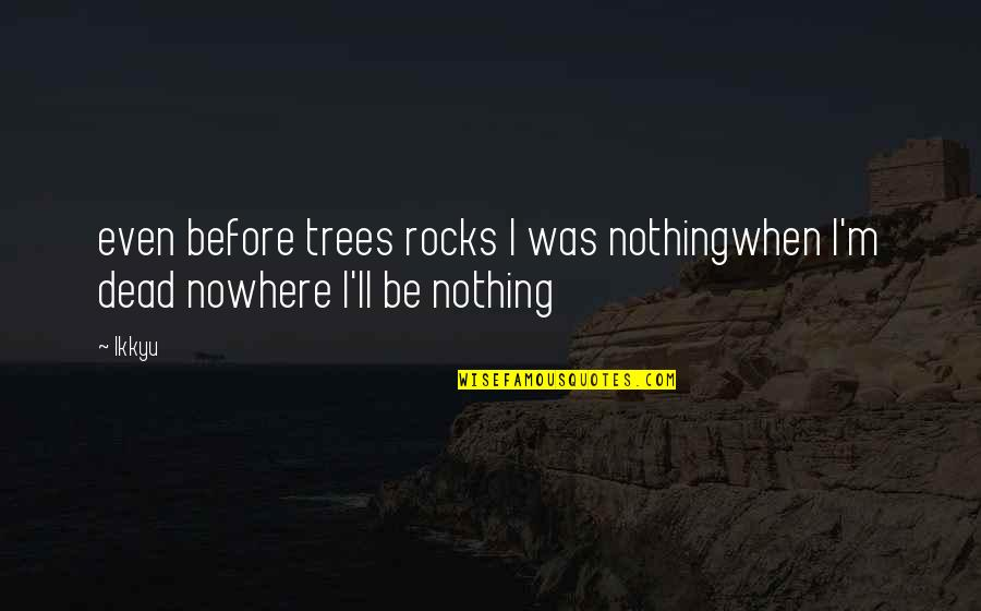 Cloudiest Quotes By Ikkyu: even before trees rocks I was nothingwhen I'm