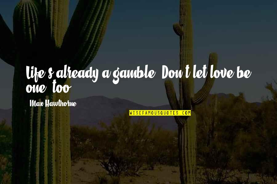 Cloudiest Quotes By Max Hawthorne: Life's already a gamble. Don't let love be