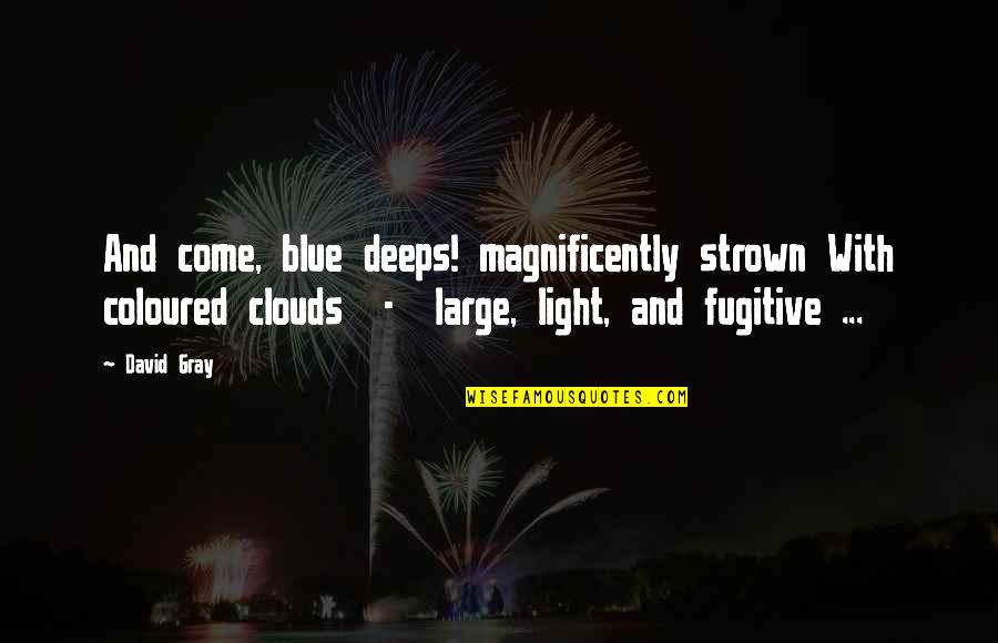 Clouds And Light Quotes By David Gray: And come, blue deeps! magnificently strown With coloured