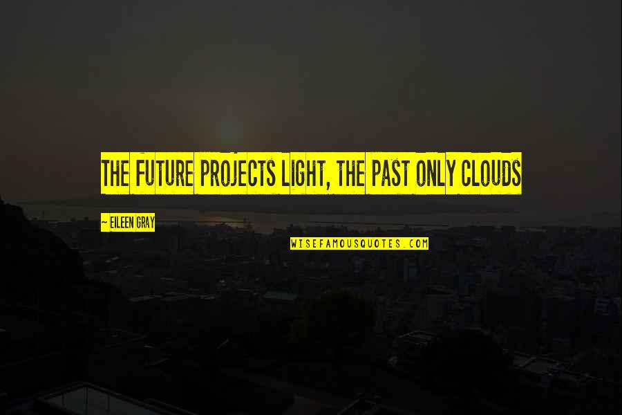 Clouds And Light Quotes By Eileen Gray: The future projects light, the past only clouds