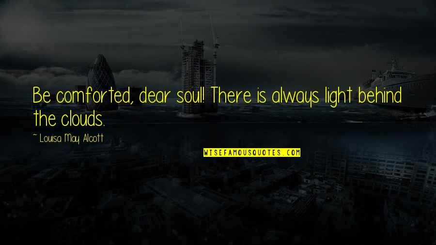 Clouds And Light Quotes By Louisa May Alcott: Be comforted, dear soul! There is always light