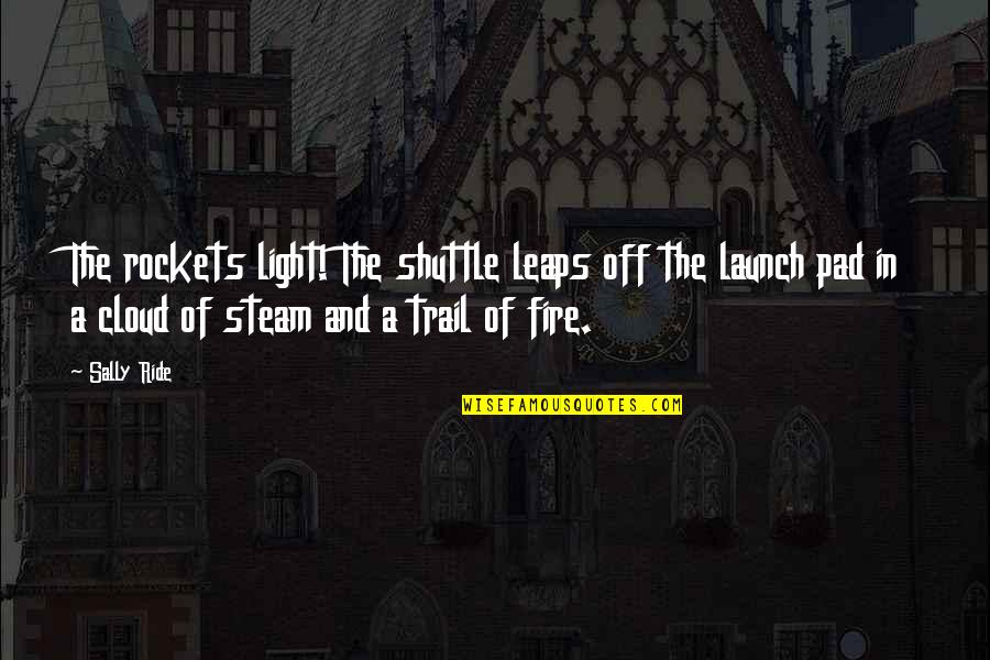 Clouds And Light Quotes By Sally Ride: The rockets light! The shuttle leaps off the