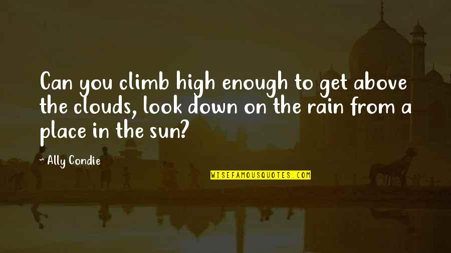 Clouds And Rain Quotes By Ally Condie: Can you climb high enough to get above