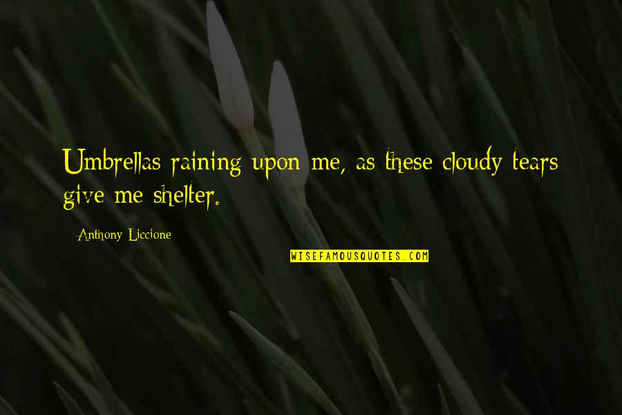 Clouds And Rain Quotes By Anthony Liccione: Umbrellas raining upon me, as these cloudy tears