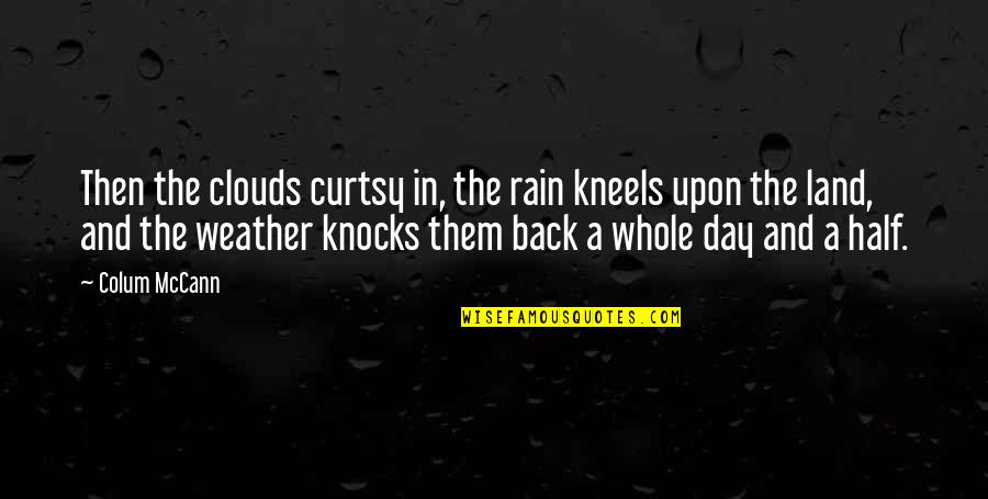 Clouds And Rain Quotes By Colum McCann: Then the clouds curtsy in, the rain kneels