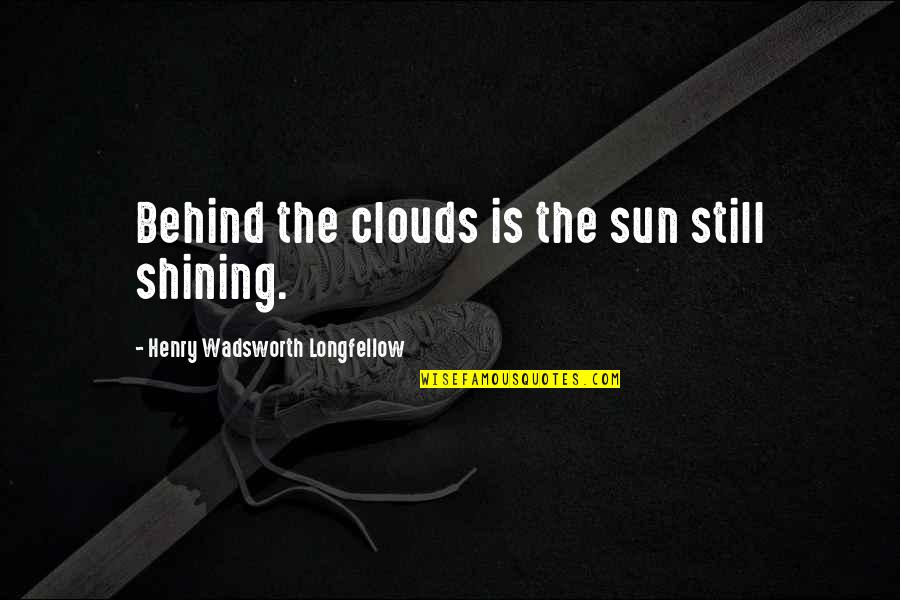 Clouds And Rain Quotes By Henry Wadsworth Longfellow: Behind the clouds is the sun still shining.