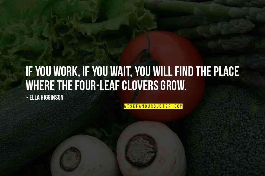 Clovers Quotes By Ella Higginson: If you work, if you wait, you will