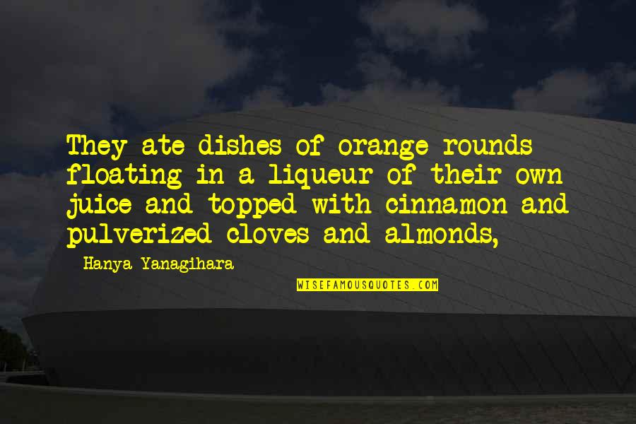 Cloves Quotes By Hanya Yanagihara: They ate dishes of orange rounds floating in