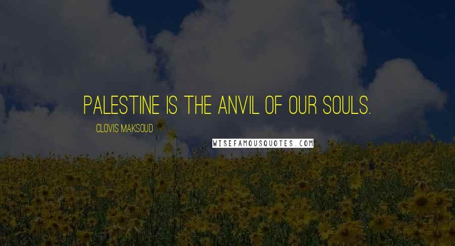 Clovis Maksoud quotes: Palestine is the anvil of our souls.