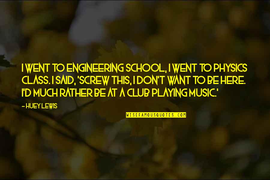 Club Music Quotes By Huey Lewis: I went to engineering school, I went to