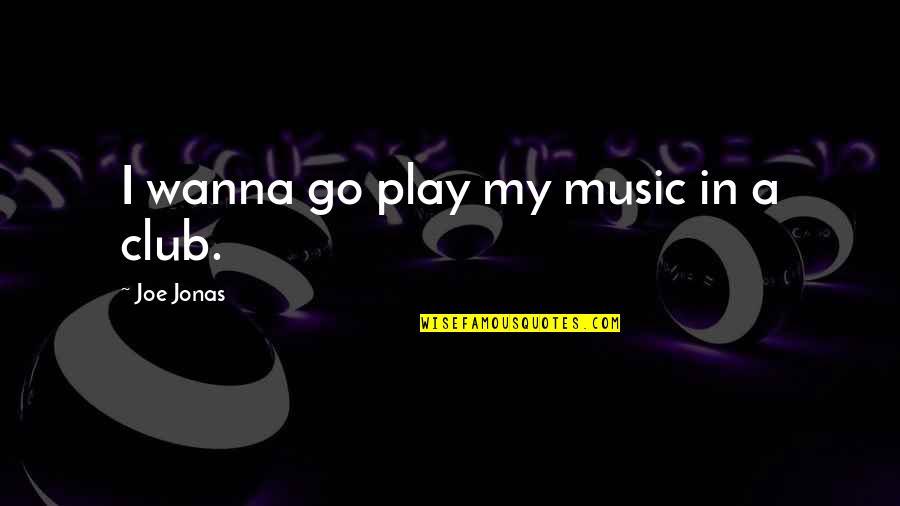 Club Music Quotes By Joe Jonas: I wanna go play my music in a