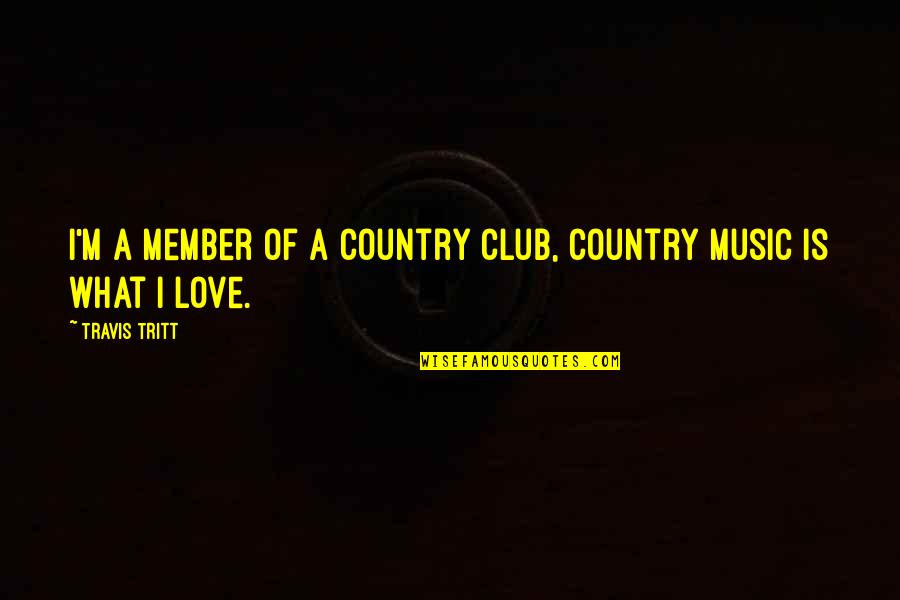 Club Music Quotes By Travis Tritt: I'm a member of a country club, country