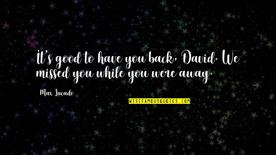 Clunkily Quotes By Max Lucado: It's good to have you back, David. We