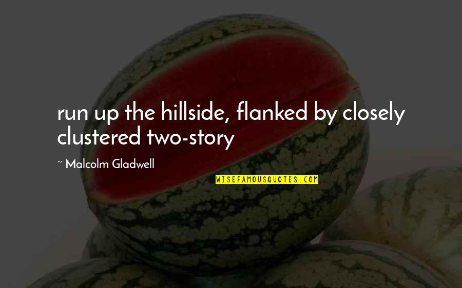 Clustered Quotes By Malcolm Gladwell: run up the hillside, flanked by closely clustered