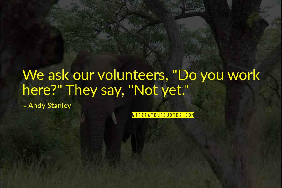 """Clustering Quotes By Andy Stanley: We ask our volunteers, """"Do you work here?"""""""