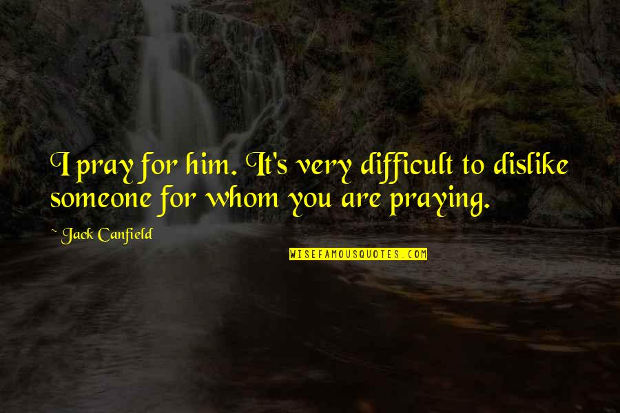 Clustering Quotes By Jack Canfield: I pray for him. It's very difficult to