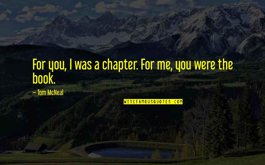 Clustering Quotes By Tom McNeal: For you, I was a chapter. For me,