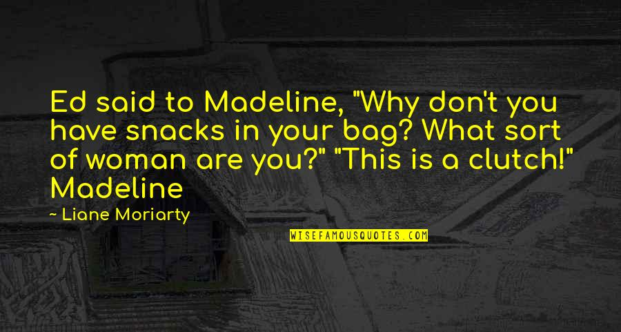 """Clutch Bag Quotes By Liane Moriarty: Ed said to Madeline, """"Why don't you have"""