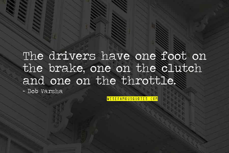 Clutch Quotes By Bob Varsha: The drivers have one foot on the brake,