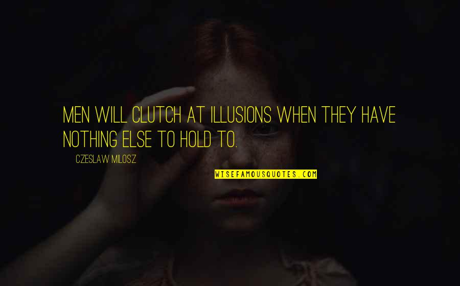 Clutch Quotes By Czeslaw Milosz: Men will clutch at illusions when they have