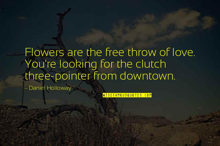 Clutch Quotes By Daniel Holloway: Flowers are the free throw of love. You're