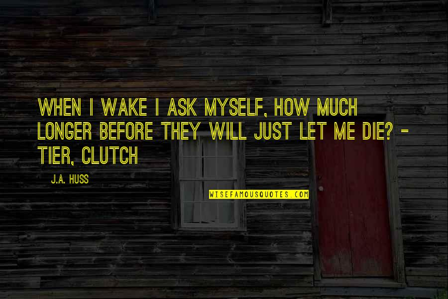 Clutch Quotes By J.A. Huss: When I wake I ask myself, how much