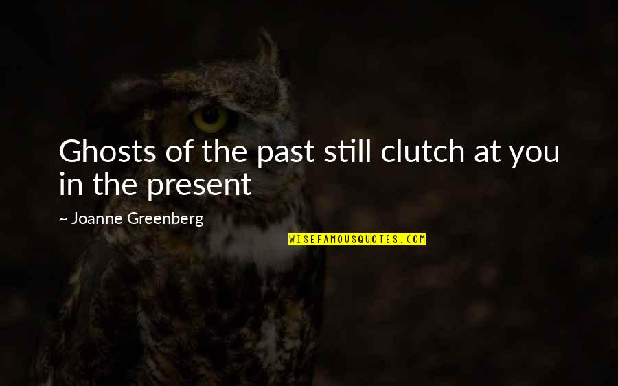 Clutch Quotes By Joanne Greenberg: Ghosts of the past still clutch at you