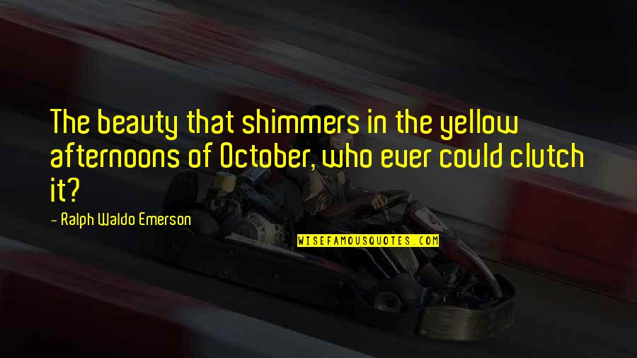Clutch Quotes By Ralph Waldo Emerson: The beauty that shimmers in the yellow afternoons