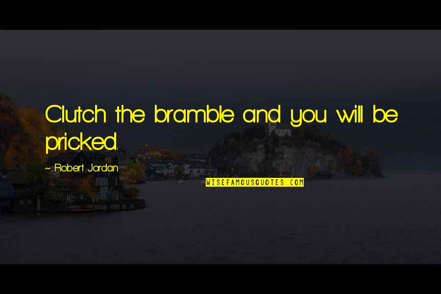 Clutch Quotes By Robert Jordan: Clutch the bramble and you will be pricked.