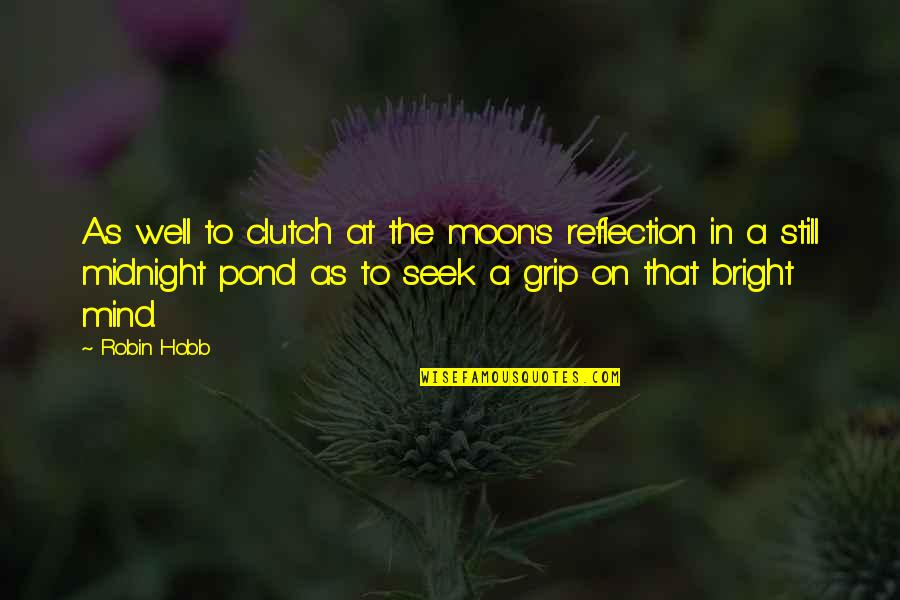 Clutch Quotes By Robin Hobb: As well to clutch at the moon's reflection