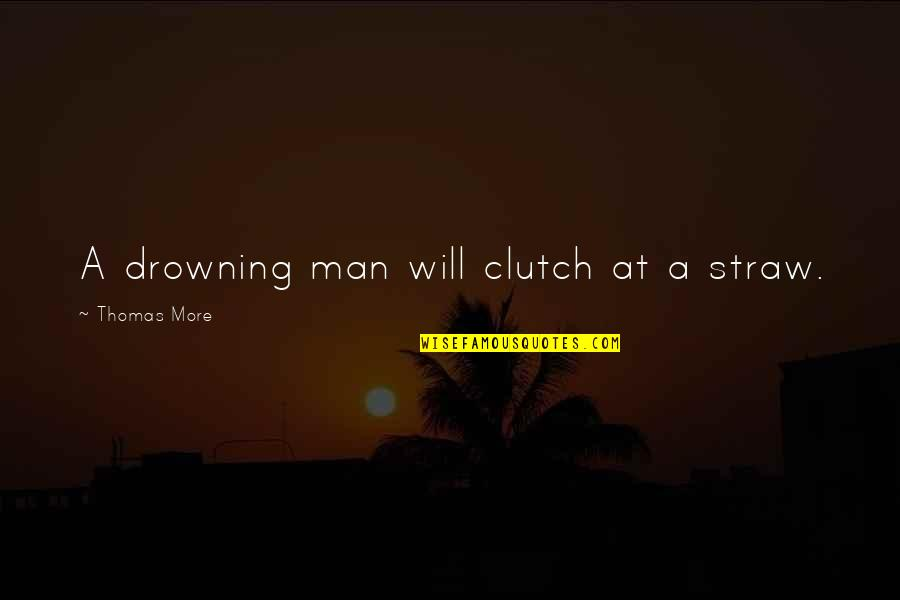 Clutch Quotes By Thomas More: A drowning man will clutch at a straw.