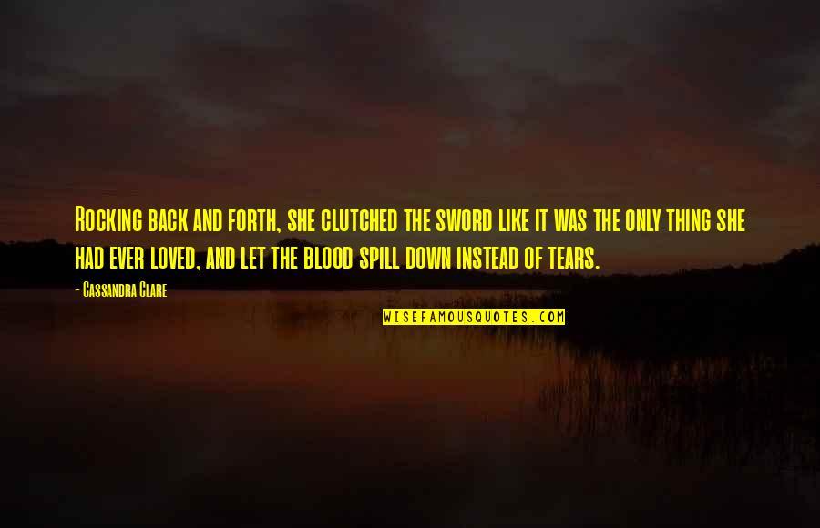 Clutched Quotes By Cassandra Clare: Rocking back and forth, she clutched the sword