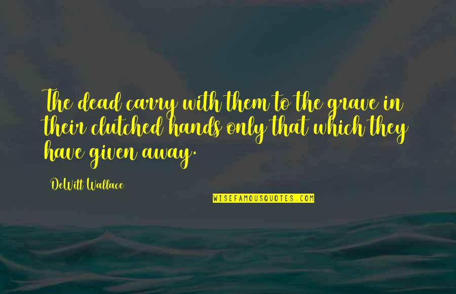 Clutched Quotes By DeWitt Wallace: The dead carry with them to the grave