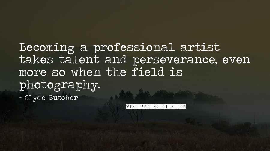 Clyde Butcher quotes: Becoming a professional artist takes talent and perseverance, even more so when the field is photography.