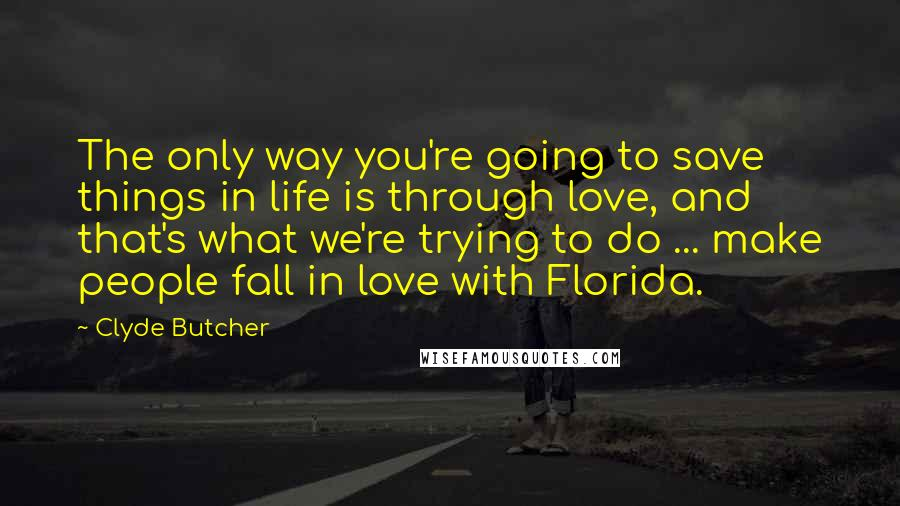 Clyde Butcher quotes: The only way you're going to save things in life is through love, and that's what we're trying to do ... make people fall in love with Florida.