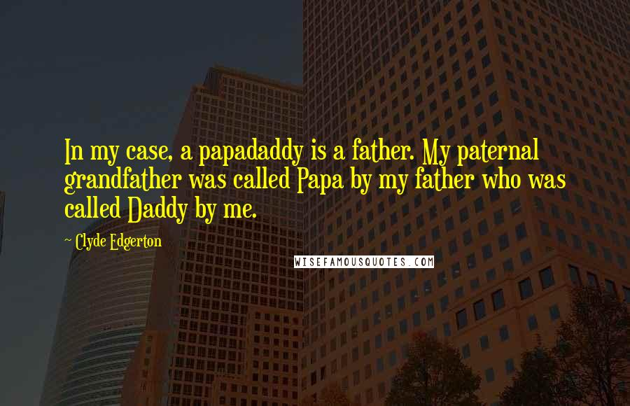 Clyde Edgerton quotes: In my case, a papadaddy is a father. My paternal grandfather was called Papa by my father who was called Daddy by me.