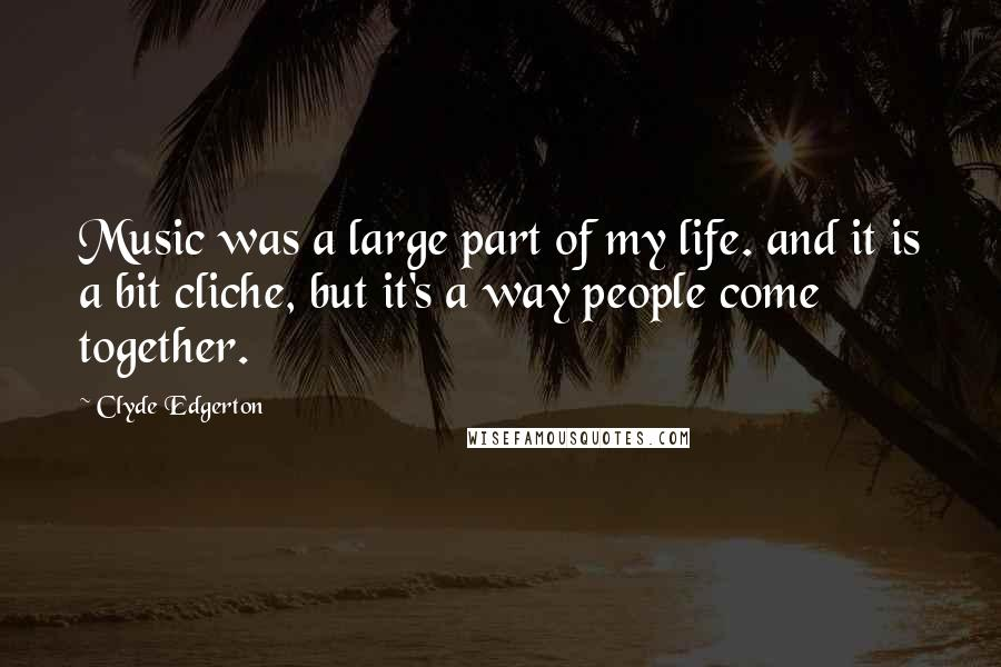 Clyde Edgerton quotes: Music was a large part of my life. and it is a bit cliche, but it's a way people come together.