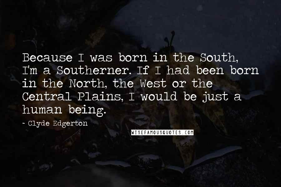 Clyde Edgerton quotes: Because I was born in the South, I'm a Southerner. If I had been born in the North, the West or the Central Plains, I would be just a human