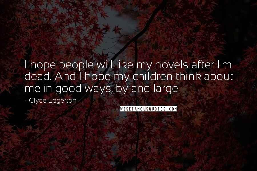 Clyde Edgerton quotes: I hope people will like my novels after I'm dead. And I hope my children think about me in good ways, by and large.