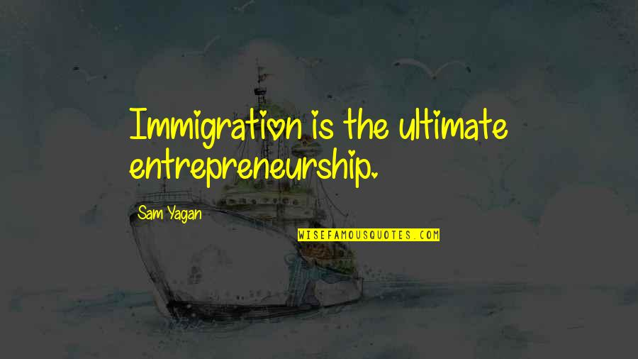 Cmo Bond Quotes By Sam Yagan: Immigration is the ultimate entrepreneurship.