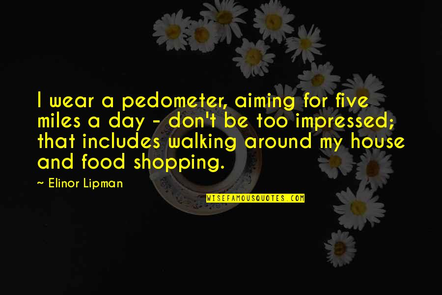Cnbookseries Quotes By Elinor Lipman: I wear a pedometer, aiming for five miles