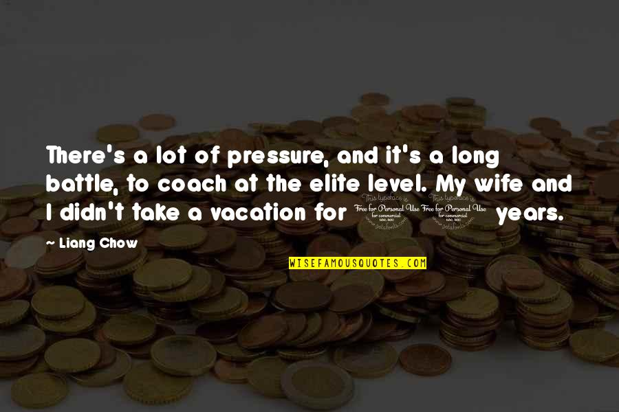 Coach Liang Chow Quotes By Liang Chow: There's a lot of pressure, and it's a