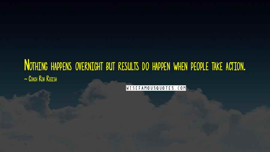 Coach Rob Regish quotes: Nothing happens overnight but results do happen when people take action.