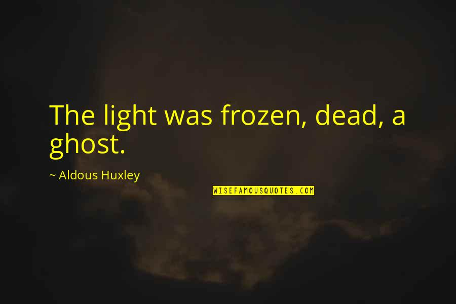 Coahuiltecans Quotes By Aldous Huxley: The light was frozen, dead, a ghost.